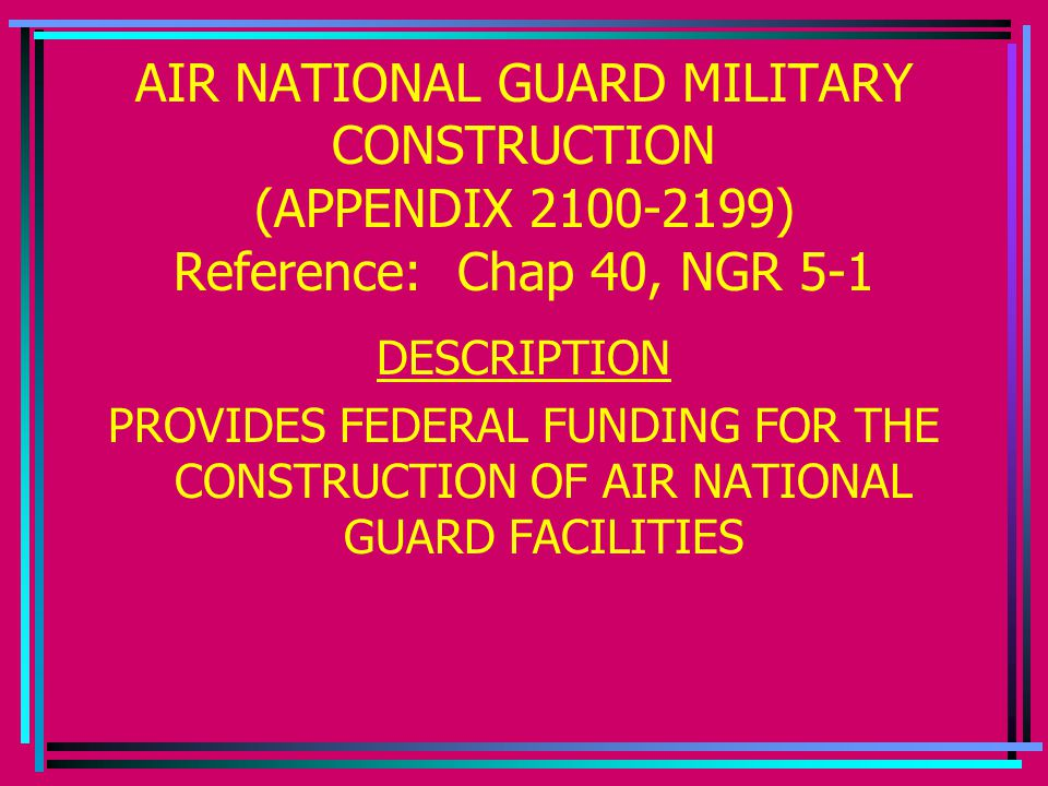 AIR NATIONAL GUARD MILITARY CONSTRUCTION (APPENDIX 2100-2199) Reference: Chap 40, NGR 5-1