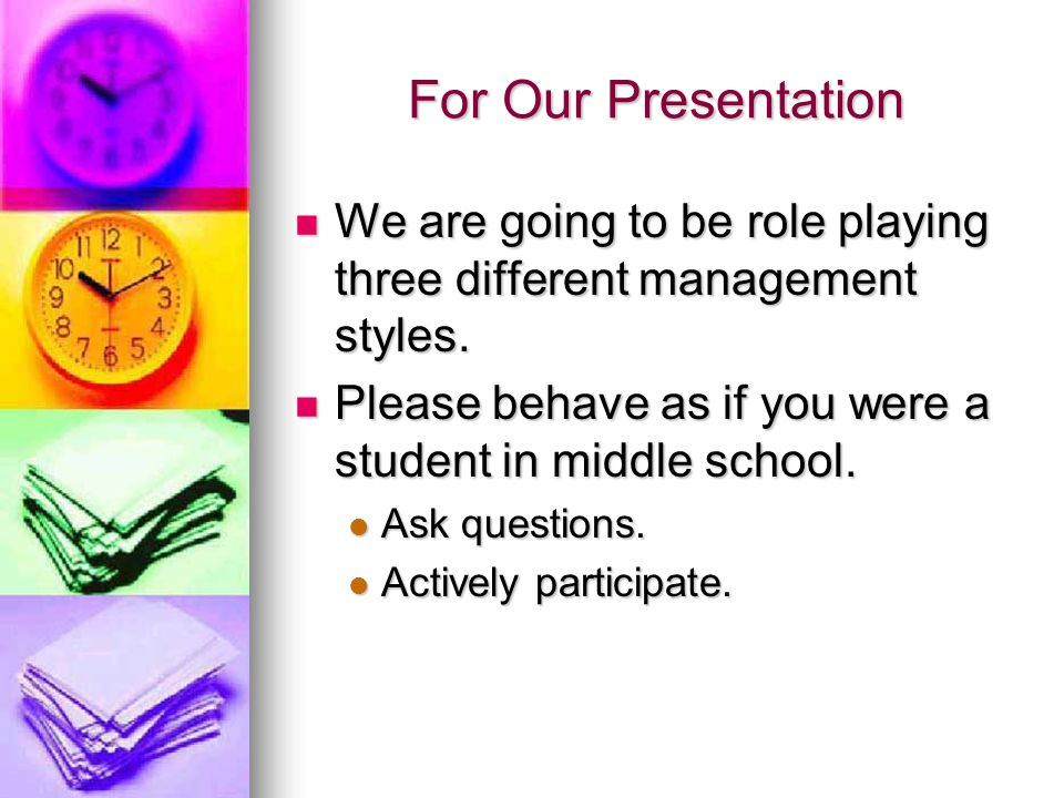 For Our Presentation We are going to be role playing three different management styles. Please behave as if you were a student in middle school.
