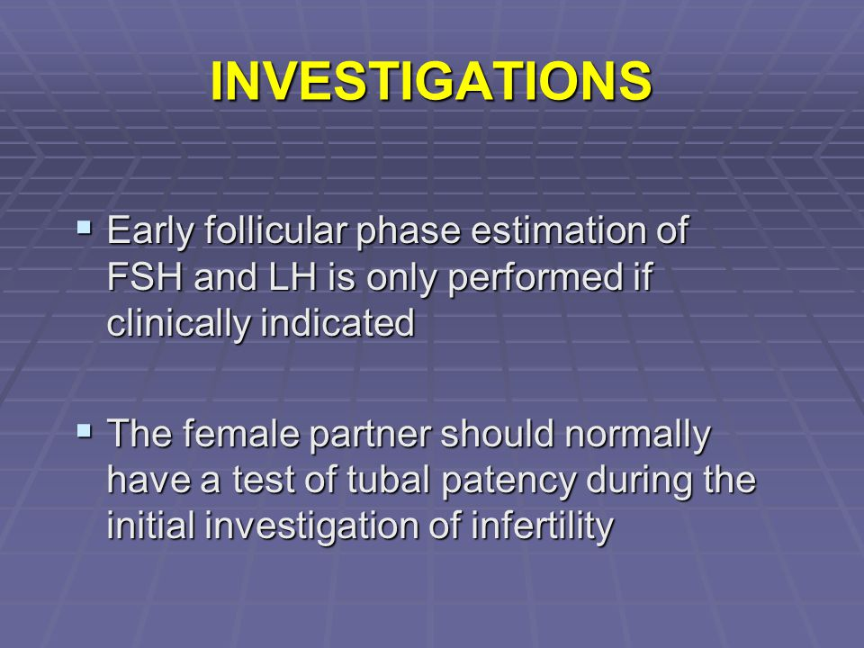 INVESTIGATIONS Early follicular phase estimation of FSH and LH is only performed if clinically indicated.