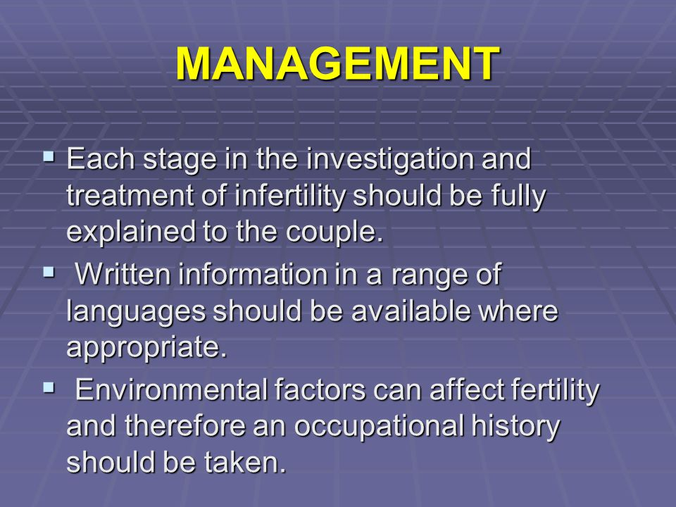 MANAGEMENT Each stage in the investigation and treatment of infertility should be fully explained to the couple.