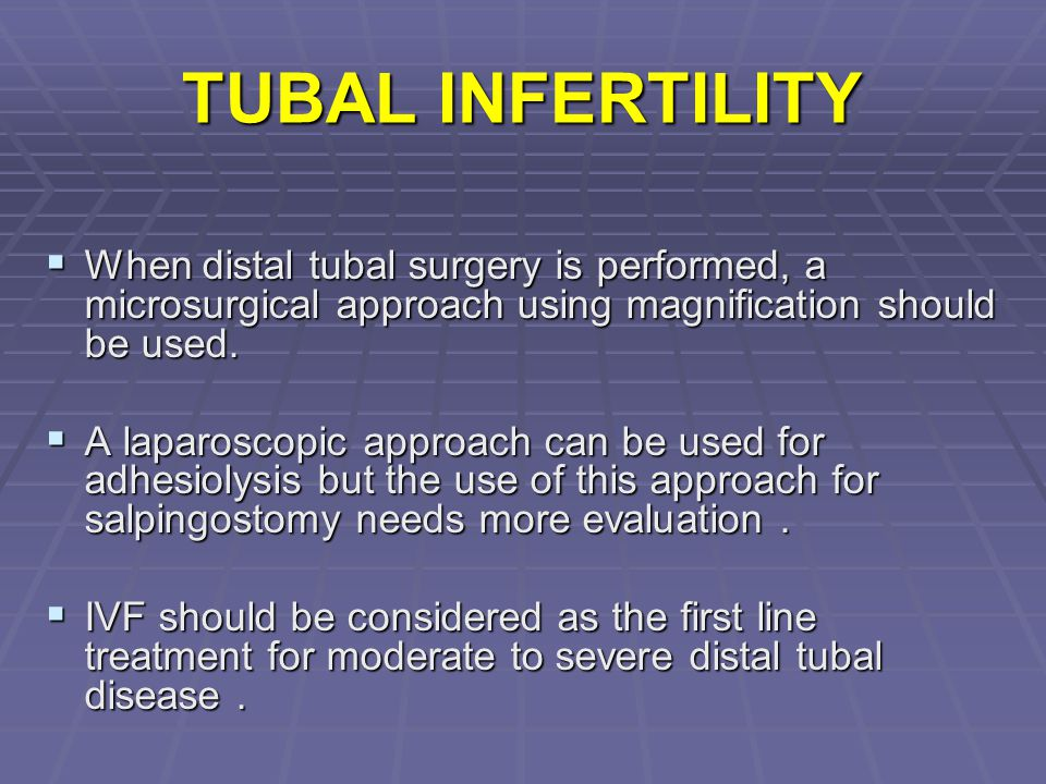 TUBAL INFERTILITY When distal tubal surgery is performed, a microsurgical approach using magnification should be used.
