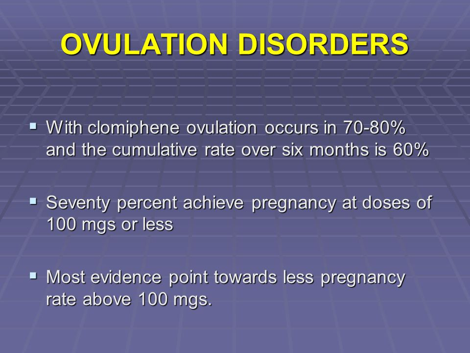 OVULATION DISORDERS With clomiphene ovulation occurs in 70-80% and the cumulative rate over six months is 60%