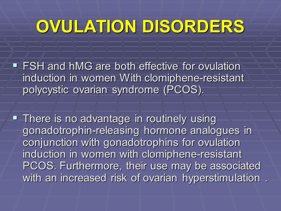OVULATION DISORDERS FSH and hMG are both effective for ovulation induction in women With clomiphene-resistant polycystic ovarian syndrome (PCOS).