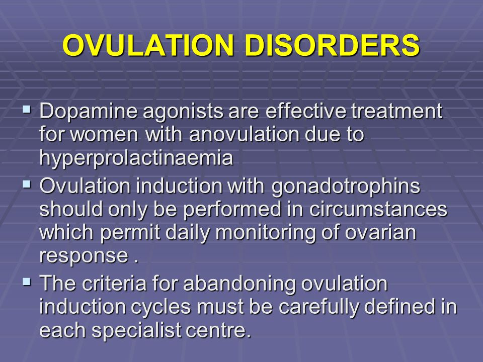 OVULATION DISORDERS Dopamine agonists are effective treatment for women with anovulation due to hyperprolactinaemia.