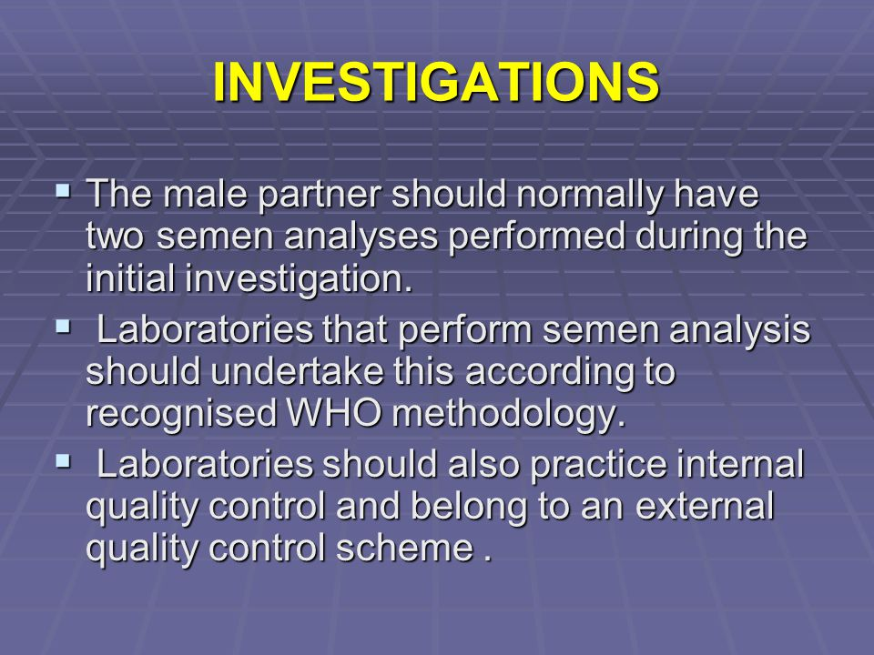 INVESTIGATIONS The male partner should normally have two semen analyses performed during the initial investigation.