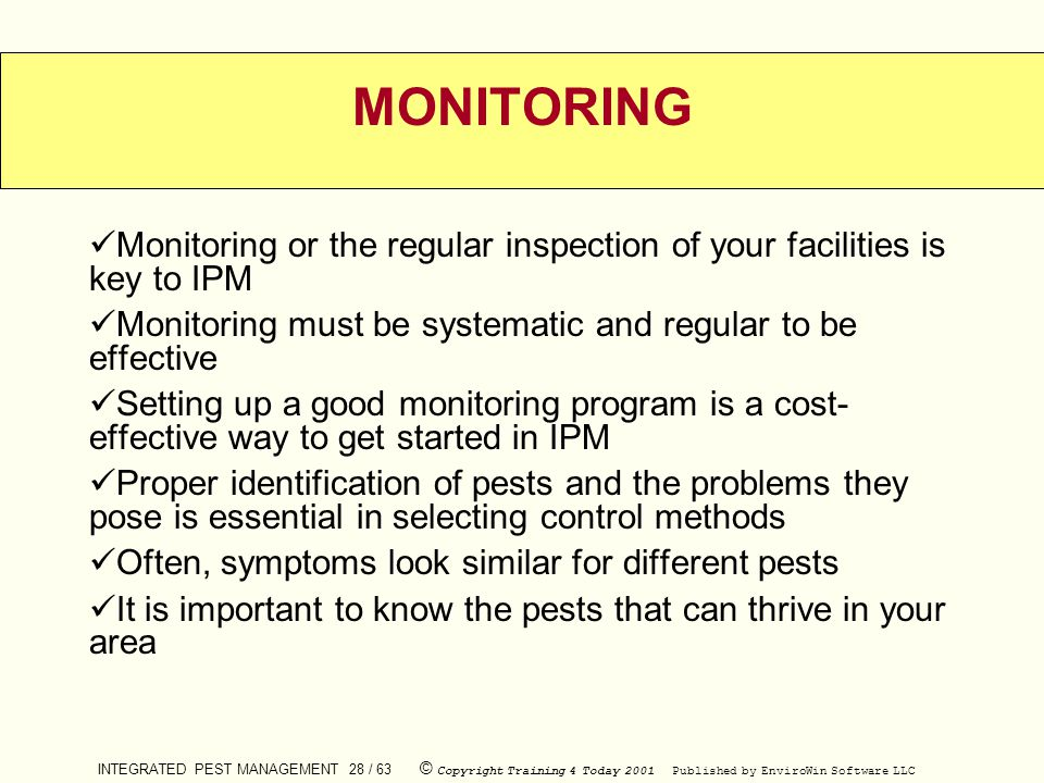MONITORING Monitoring or the regular inspection of your facilities is key to IPM. Monitoring must be systematic and regular to be effective.