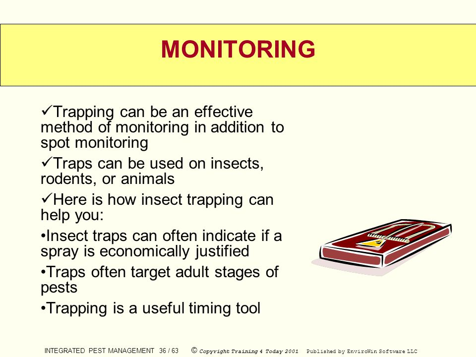 MONITORING Trapping can be an effective method of monitoring in addition to spot monitoring. Traps can be used on insects, rodents, or animals.