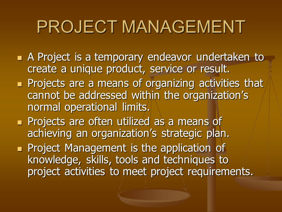 PROJECT MANAGEMENT A Project is a temporary endeavor undertaken to create a unique product, service or result.