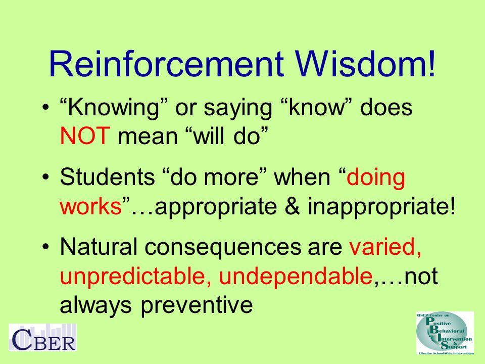 Reinforcement Wisdom! Knowing or saying know does NOT mean will do Students do more when doing works …appropriate & inappropriate!