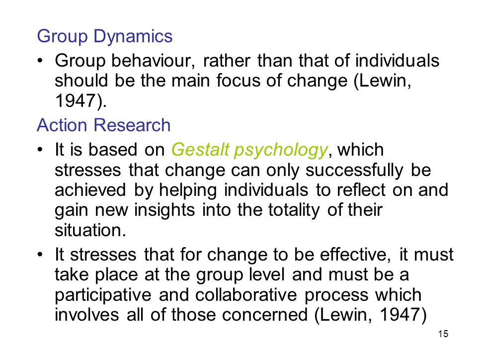 Group Dynamics Group behaviour, rather than that of individuals should be the main focus of change (Lewin, 1947).