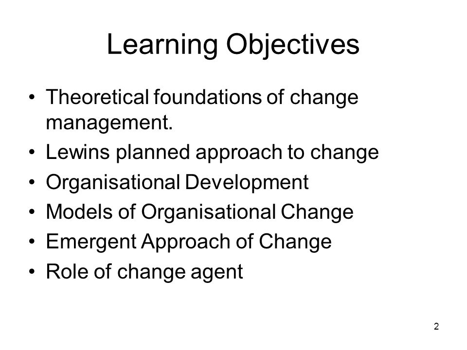 Learning Objectives Theoretical foundations of change management.