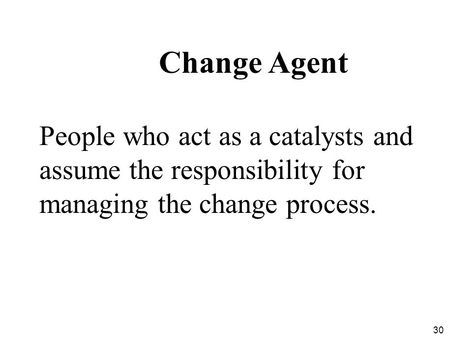 Change Agent People who act as a catalysts and assume the responsibility for managing the change process.