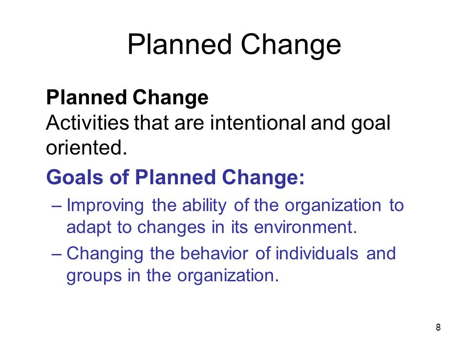 Planned Change Planned Change Activities that are intentional and goal oriented. Goals of Planned Change: