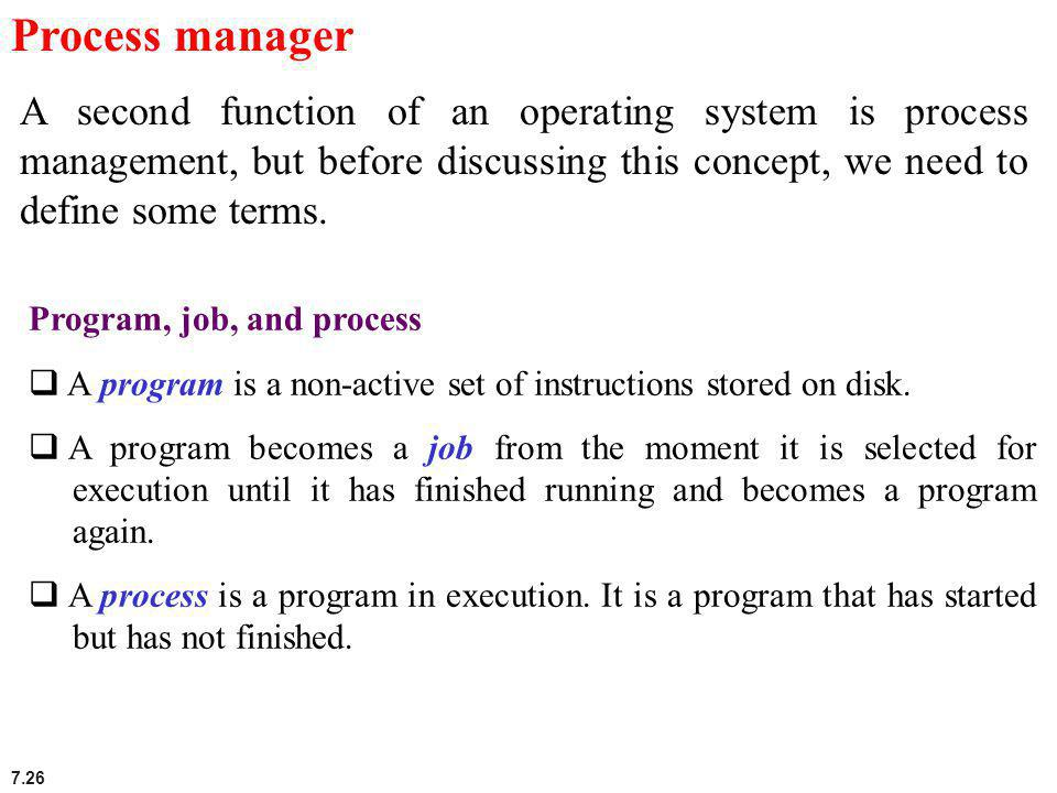 Process manager A second function of an operating system is process management, but before discussing this concept, we need to define some terms.