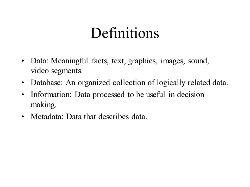 Definitions Data: Meaningful facts, text, graphics, images, sound, video segments. Database: An organized collection of logically related data.