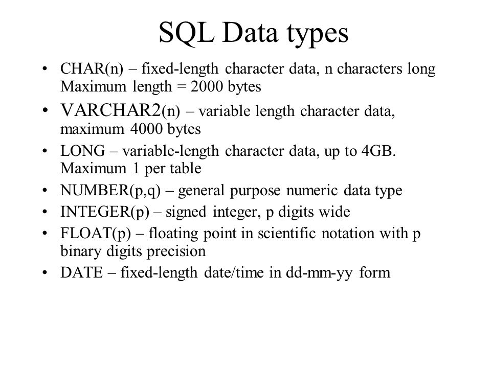 SQL Data types CHAR(n) – fixed-length character data, n characters long Maximum length = 2000 bytes.