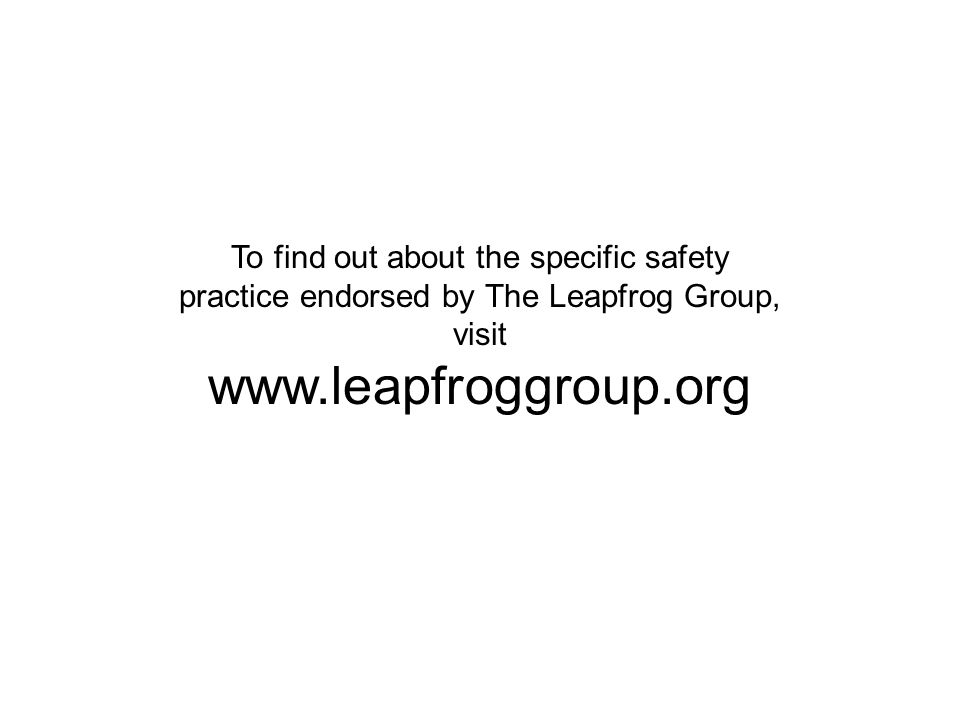 To find out about the specific safety practice endorsed by The Leapfrog Group, visit