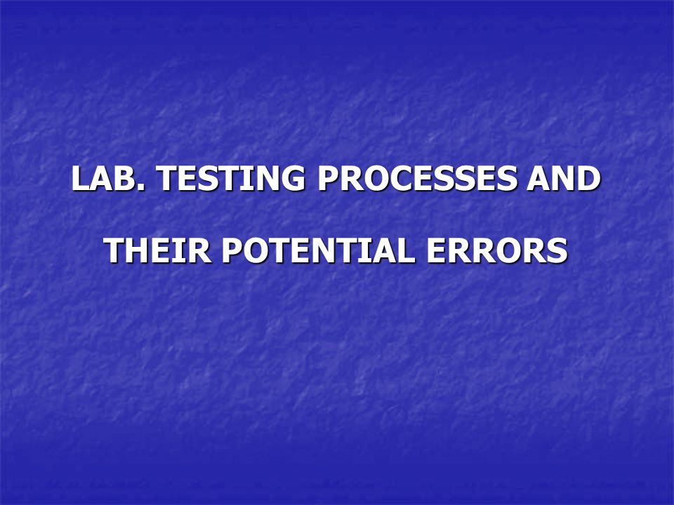 LAB. TESTING PROCESSES AND THEIR POTENTIAL ERRORS