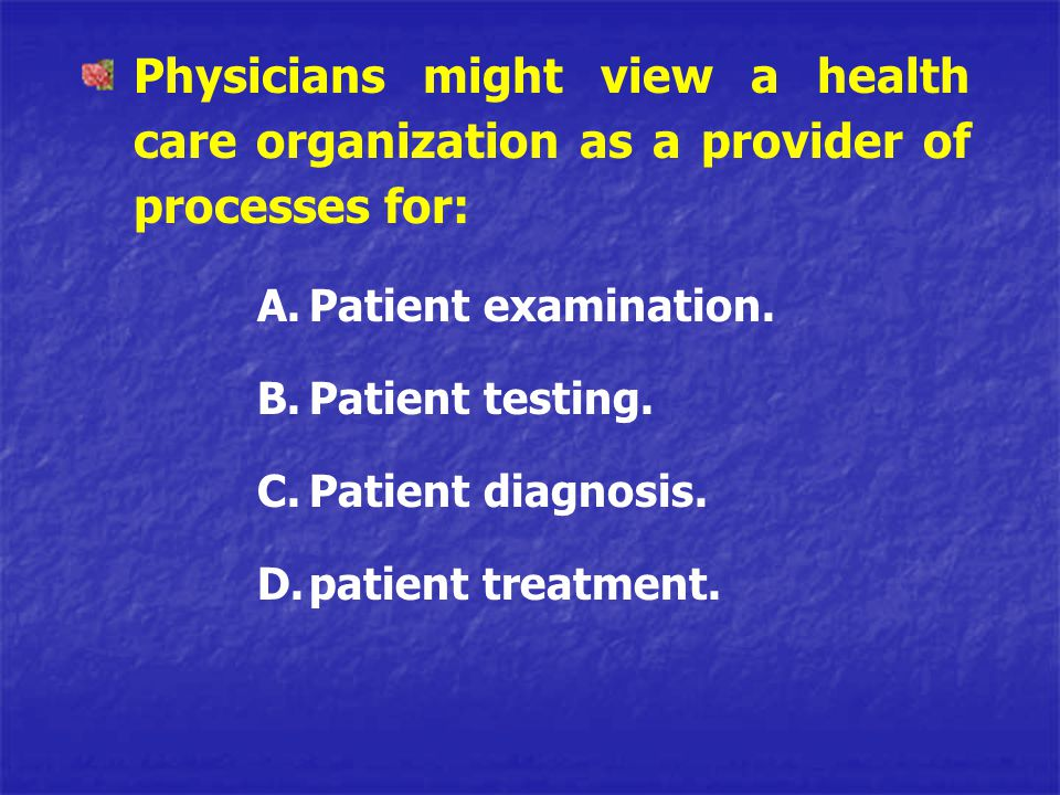 Physicians might view a health care organization as a provider of processes for: