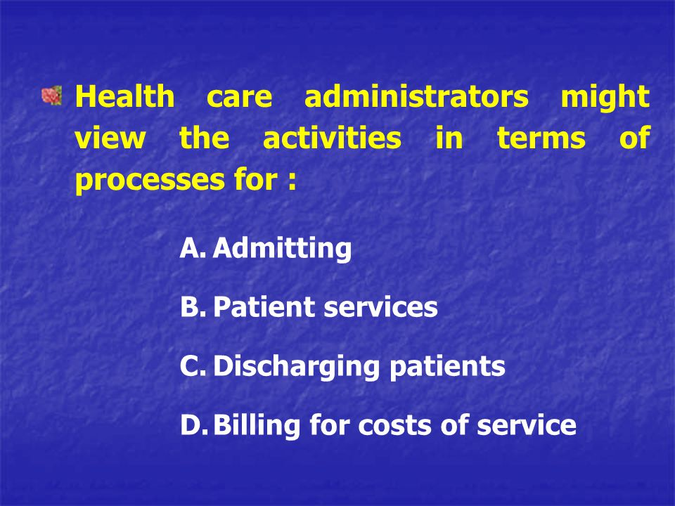 Health care administrators might view the activities in terms of processes for :
