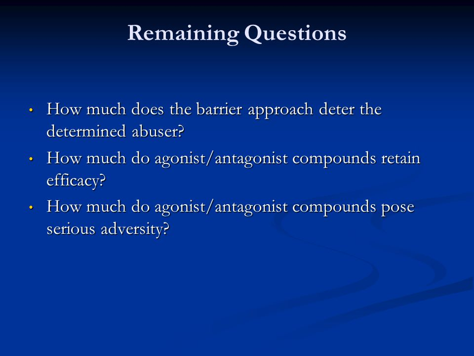 Remaining Questions How much does the barrier approach deter the determined abuser How much do agonist/antagonist compounds retain efficacy