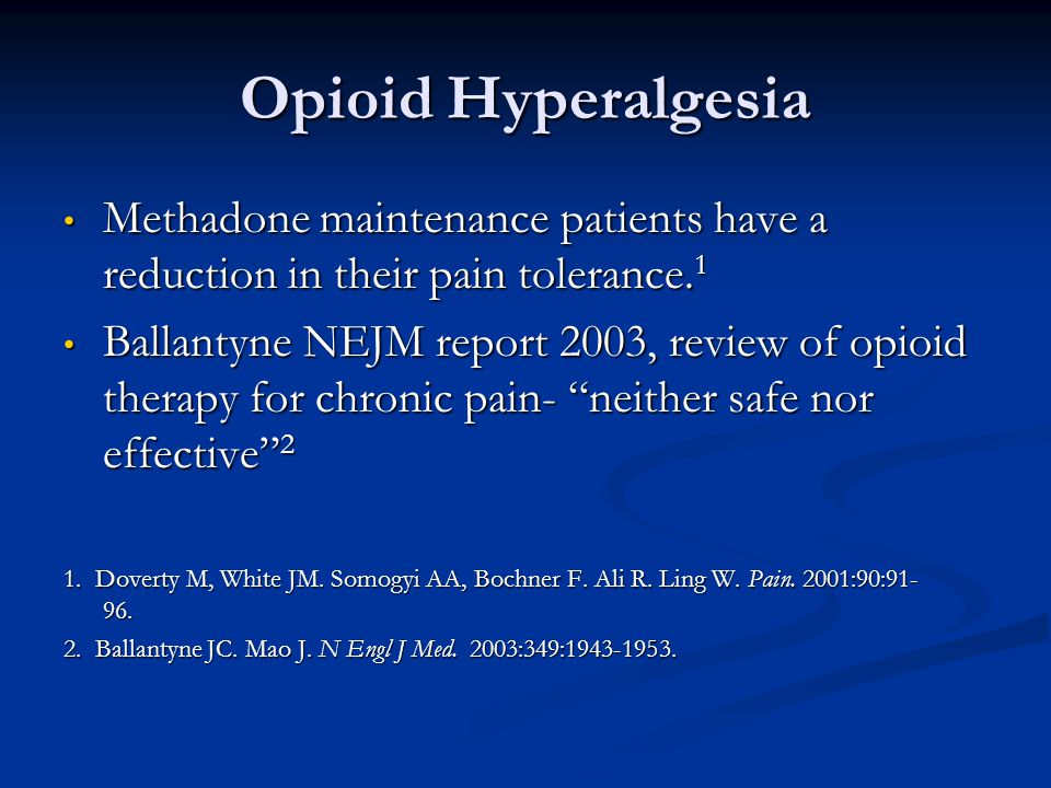 Opioid Hyperalgesia Methadone maintenance patients have a reduction in their pain tolerance.1.