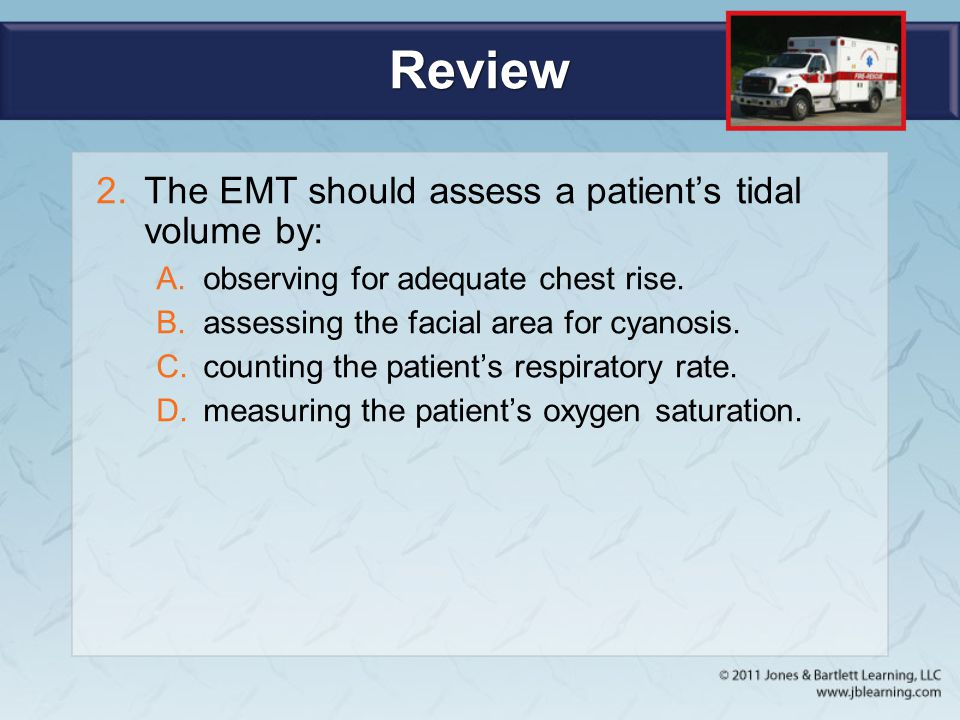 Review The EMT should assess a patient's tidal volume by: