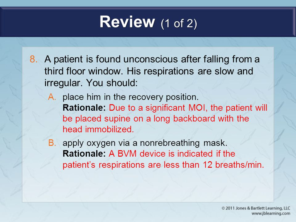 Review (1 of 2) A patient is found unconscious after falling from a third floor window. His respirations are slow and irregular. You should: