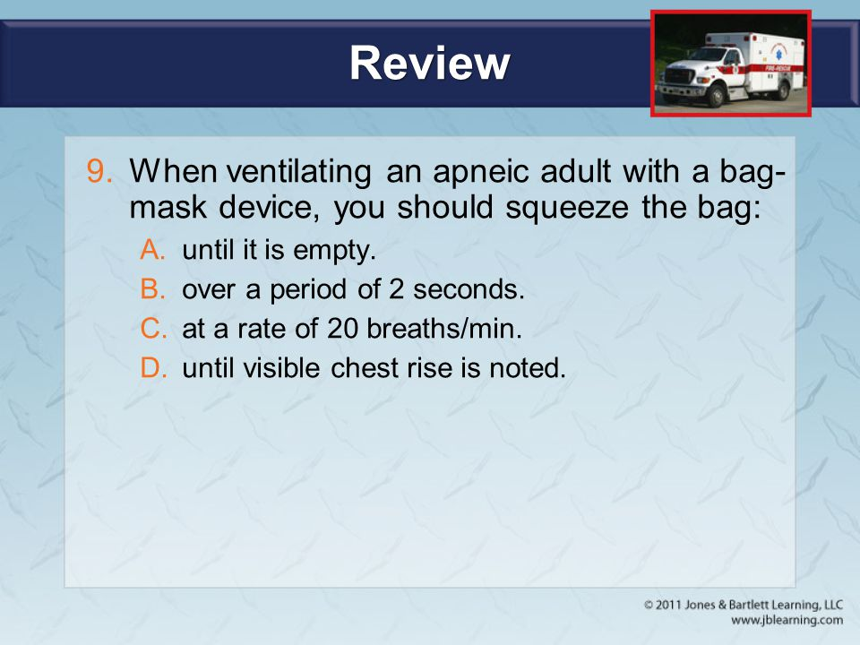 Review When ventilating an apneic adult with a bag-mask device, you should squeeze the bag: until it is empty.