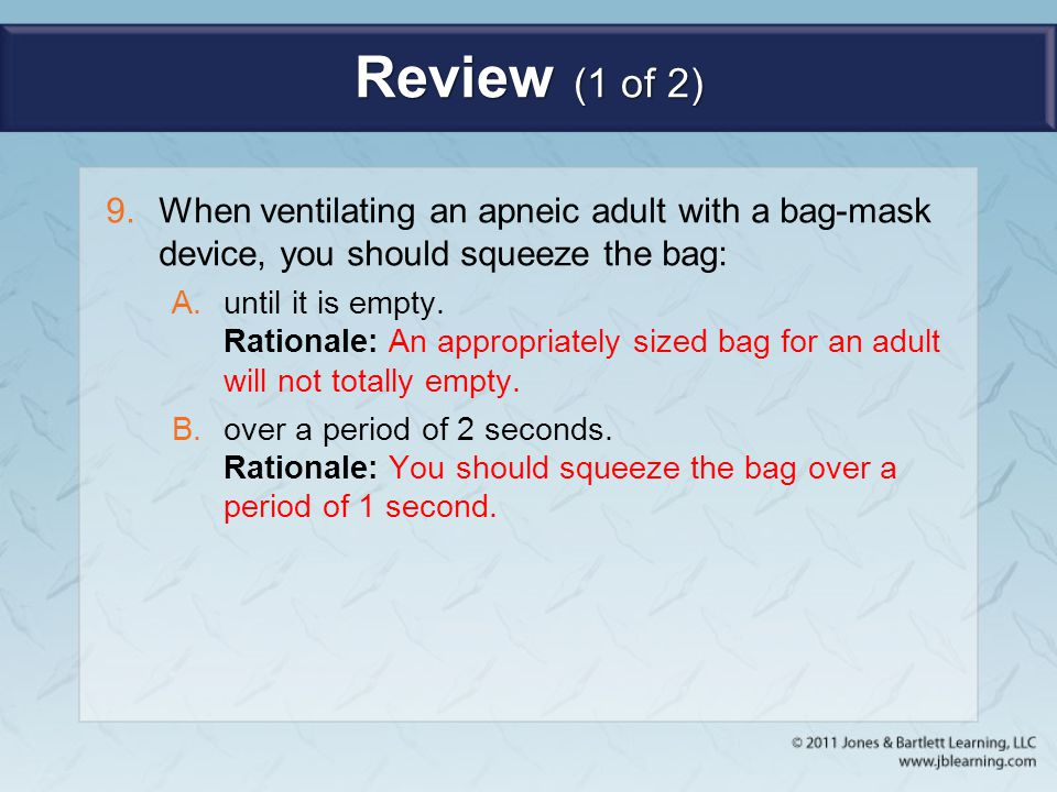 Review (1 of 2) When ventilating an apneic adult with a bag-mask device, you should squeeze the bag: