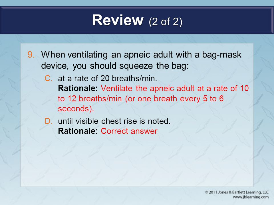 Review (2 of 2) When ventilating an apneic adult with a bag-mask device, you should squeeze the bag: