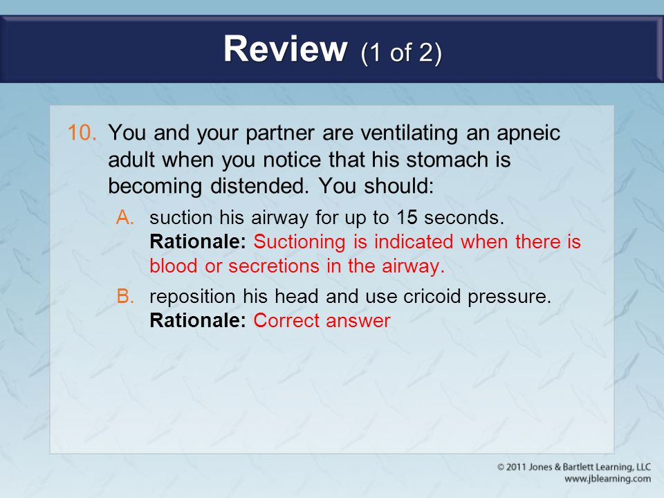 Review (1 of 2) You and your partner are ventilating an apneic adult when you notice that his stomach is becoming distended. You should: