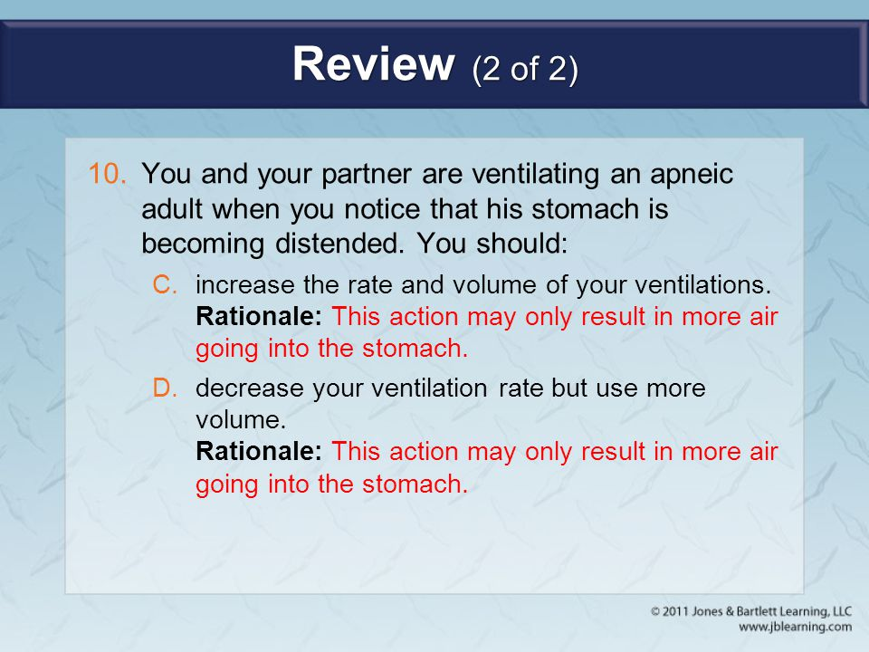 Review (2 of 2) You and your partner are ventilating an apneic adult when you notice that his stomach is becoming distended. You should: