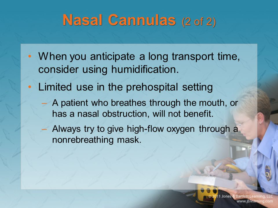 Nasal Cannulas (2 of 2) When you anticipate a long transport time, consider using humidification. Limited use in the prehospital setting.