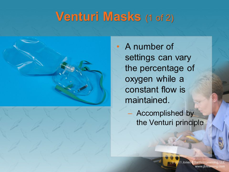 Venturi Masks (1 of 2) A number of settings can vary the percentage of oxygen while a constant flow is maintained.
