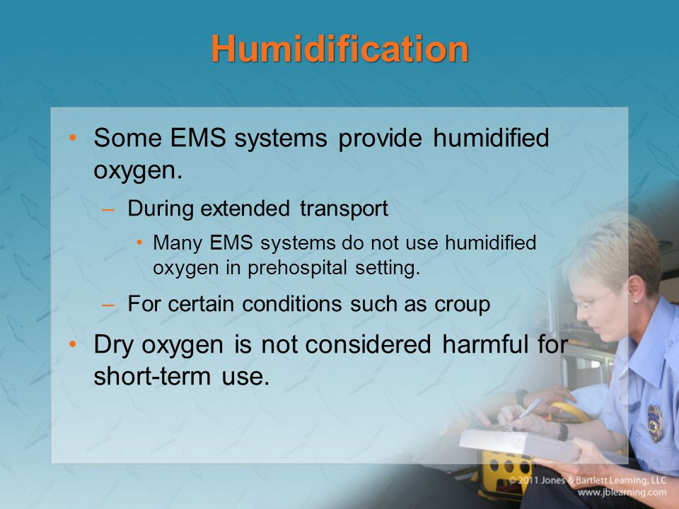 Humidification Some EMS systems provide humidified oxygen.
