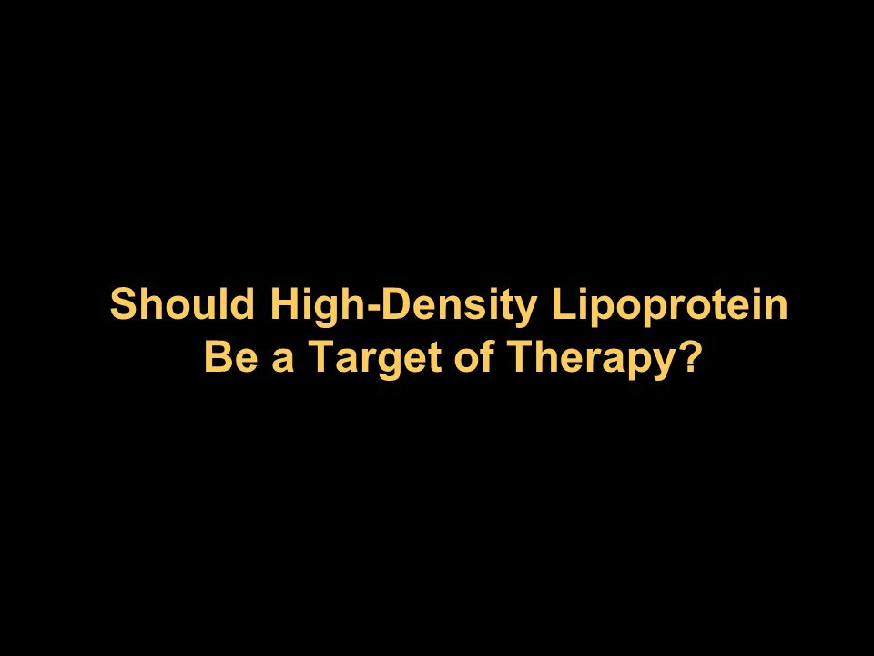 Should High-Density Lipoprotein Be a Target of Therapy