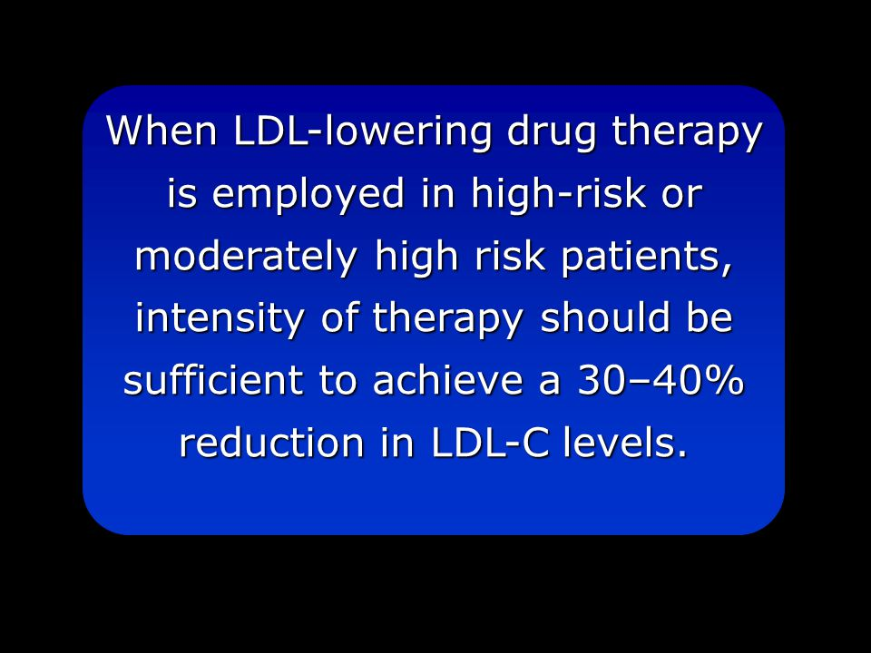 When LDL-lowering drug therapy is employed in high-risk or moderately high risk patients, intensity of therapy should be sufficient to achieve a 30–40% reduction in LDL-C levels.