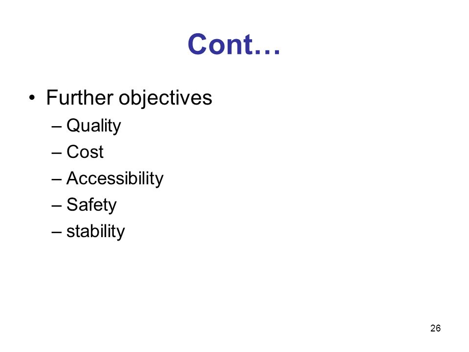 Cont… Further objectives Quality Cost Accessibility Safety stability
