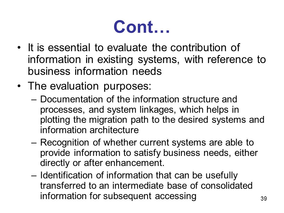Cont… It is essential to evaluate the contribution of information in existing systems, with reference to business information needs.