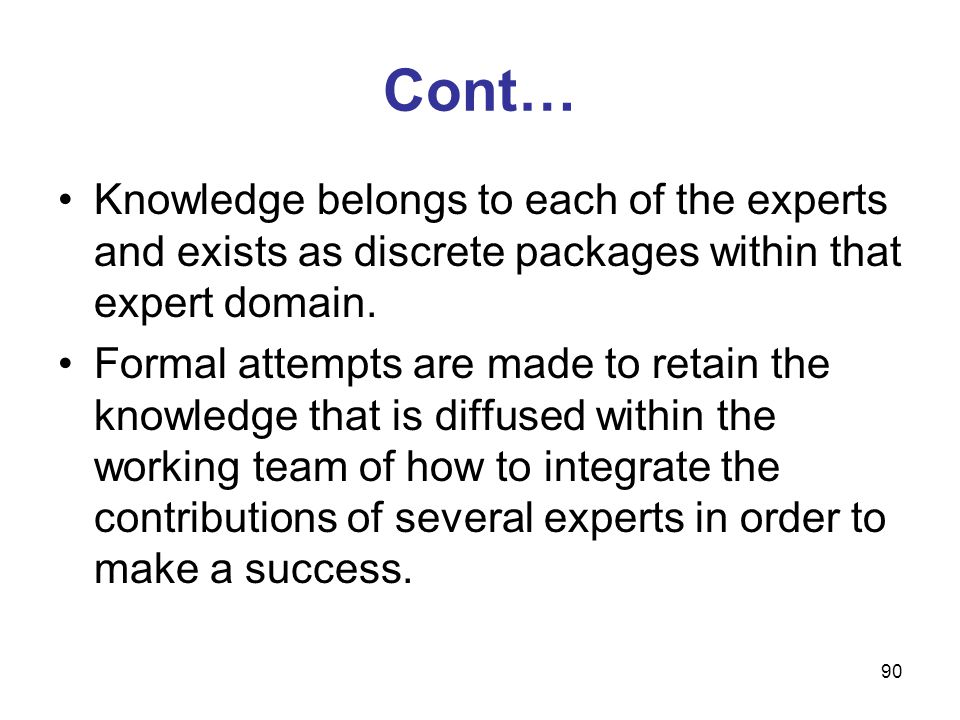 Cont… Knowledge belongs to each of the experts and exists as discrete packages within that expert domain.