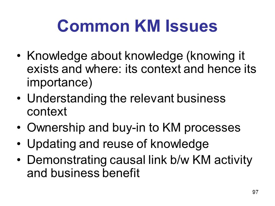 Common KM Issues Knowledge about knowledge (knowing it exists and where: its context and hence its importance)