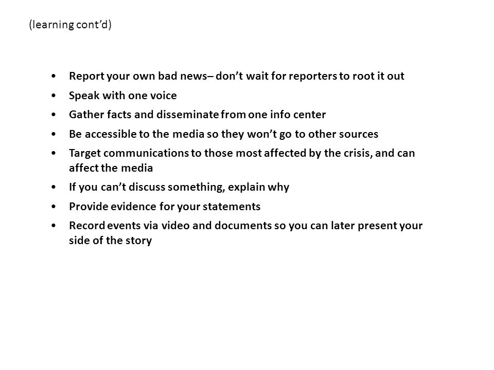 (learning cont'd) Report your own bad news– don't wait for reporters to root it out. Speak with one voice.