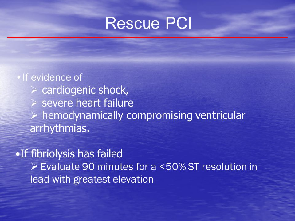 Rescue PCI If evidence of cardiogenic shock, severe heart failure