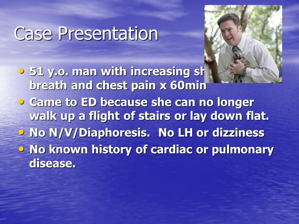 Case Presentation 51 y.o. man with increasing shortness of breath and chest pain x 60min.