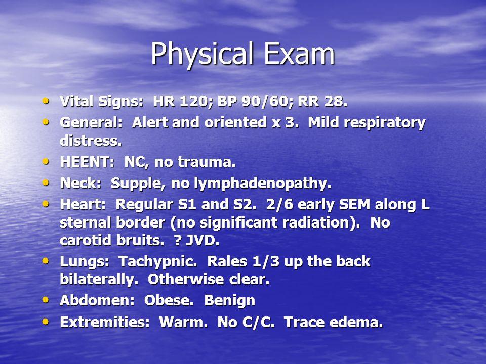Physical Exam Vital Signs: HR 120; BP 90/60; RR 28.