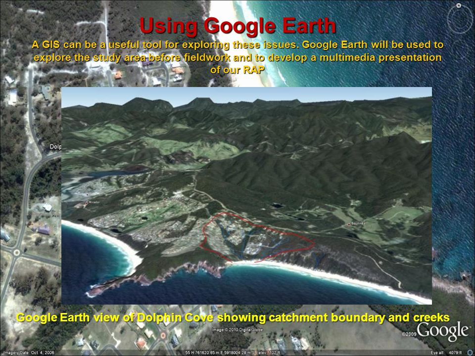 Using Google Earth A GIS can be a useful tool for exploring these issues. Google Earth will be used to explore the study area before fieldwork and to develop a multimedia presentation of our RAP
