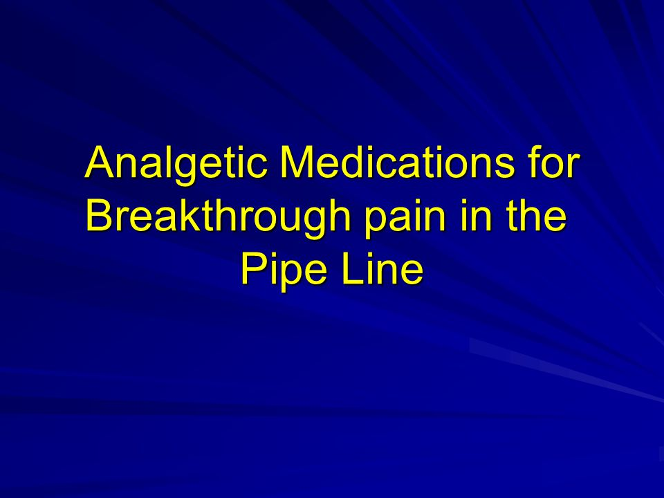 Analgetic Medications for Breakthrough pain in the Pipe Line