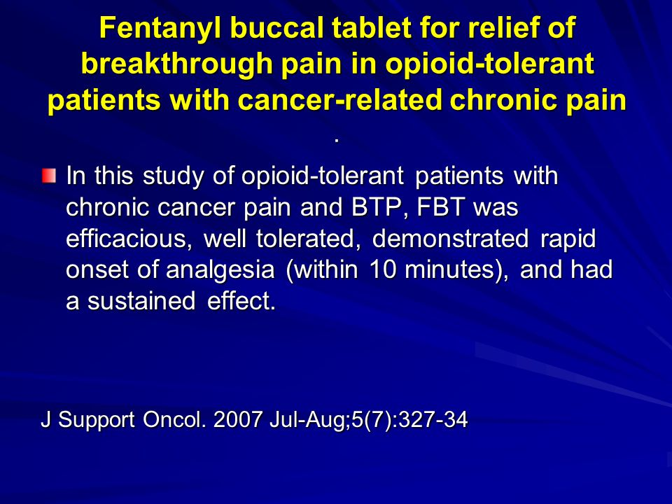 Fentanyl buccal tablet for relief of breakthrough pain in opioid-tolerant patients with cancer-related chronic pain .