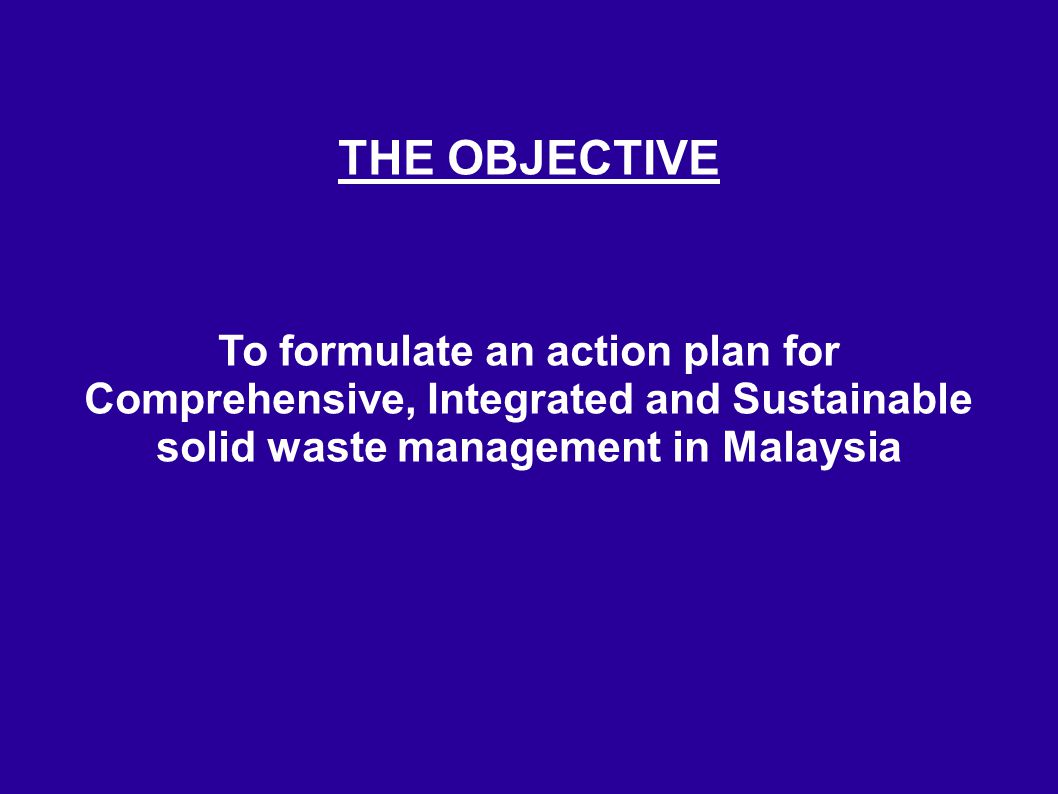 THE OBJECTIVE To formulate an action plan for Comprehensive, Integrated and Sustainable solid waste management in Malaysia.